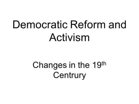 Democratic Reform and Activism Changes in the 19 th Centrury.
