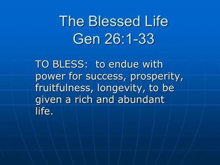 The Blessed Life Gen 26:1-33 TO BLESS: to endue with power for success, prosperity, fruitfulness, longevity, to be given a rich and abundant life.