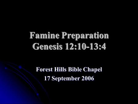 Famine Preparation Genesis 12:10-13:4 Forest Hills Bible Chapel 17 September 2006.