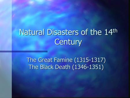 Natural Disasters of the 14 th Century The Great Famine (1315-1317) The Black Death (1346-1351)