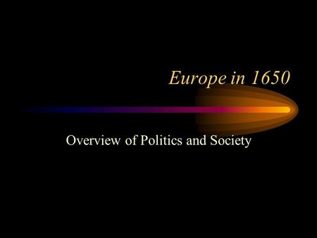 Europe in 1650 Overview of Politics and Society. Political Map of Europe in 1650.