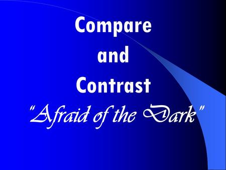 "Compare and Contrast ""Afraid of the Dark"" Compare and Contrast."
