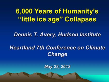 "6,000 Years of Humanity's ""little ice age"" Collapses Dennis T. Avery, Hudson Institute Heartland 7th Conference on Climate Change May 22, 2012."
