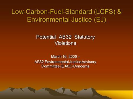 Low-Carbon-Fuel-Standard (LCFS) & Environmental Justice (EJ) Potential AB32 Statutory Violations March 16, 2009 – AB32 Environmental Justice Advisory Committee.