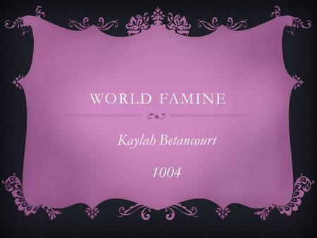 WORLD FAMINE Kaylah Betancourt 1004. INTRO  One of the biggest problems our world is dealing with today is world famine.  This is taking peoples lives.