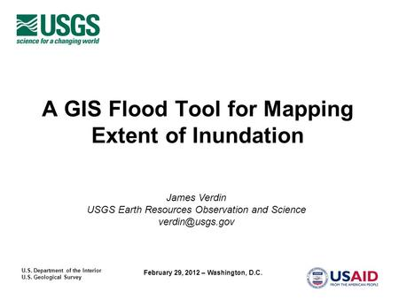 U.S. Department of the Interior U.S. Geological Survey February 29, 2012 – Washington, D.C. A GIS Flood Tool for Mapping Extent of Inundation James Verdin.