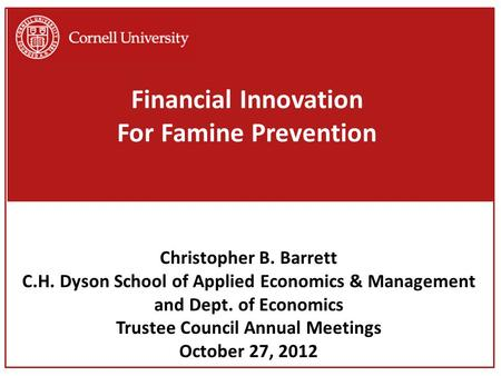 Financial Innovation For Famine Prevention Christopher B. Barrett C.H. Dyson School of Applied Economics & Management and Dept. of Economics Trustee Council.