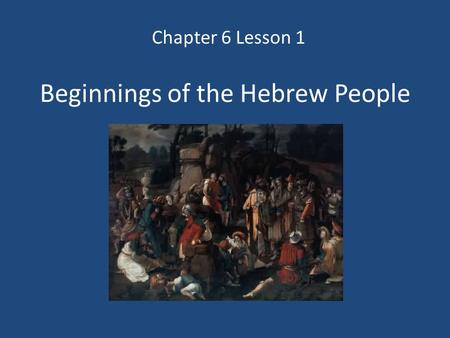 Beginnings of the Hebrew People Chapter 6 Lesson 1.