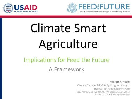 Climate Smart Agriculture Implications for Feed the Future A Framework Moffatt K. Ngugi Climate Change, NRM & Ag Program Analyst Bureau for Food Security.