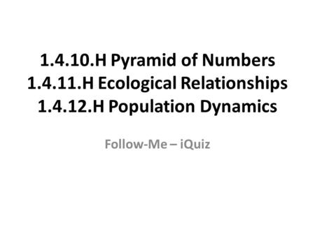 1.4.10.H Pyramid of Numbers 1.4.11.H Ecological Relationships 1.4.12.H Population Dynamics Follow-Me – iQuiz.