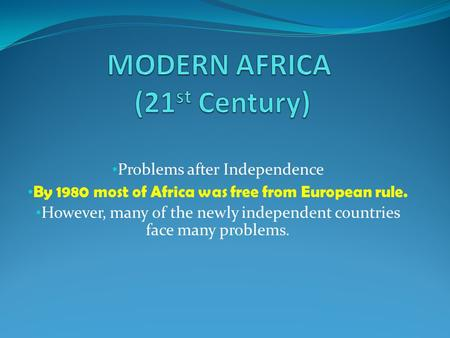 Problems after Independence By 1980 most of Africa was free from European rule. However, many of the newly independent countries face many problems.