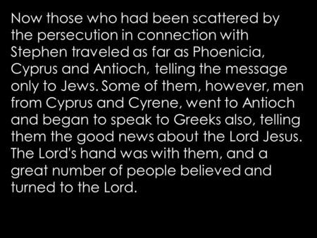 Now those who had been scattered by the persecution in connection with Stephen traveled as far as Phoenicia, Cyprus and Antioch, telling the message only.
