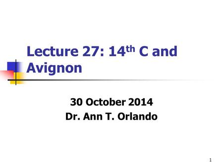 1 Lecture 27: 14 th C and Avignon 30 October 2014 Dr. Ann T. Orlando.