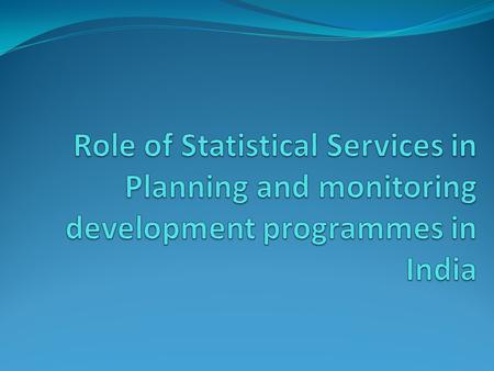 Outline of the presentation Background of Indian Statistical System Importance of Statistics Role of Statistical Offices Generation and Use of Data for.
