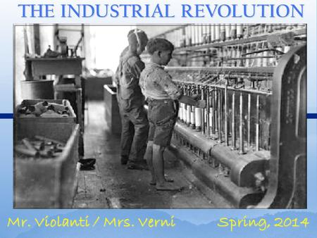THE INDUSTRIAL REVOLUTION Mr. Violanti / Mrs. Verni Spring, 2014.
