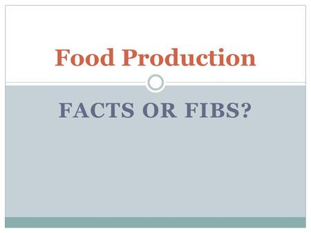 FACTS OR FIBS? Food Production. Food Production: Fact or Fib? 1. Nitrogen is a non-renewable resource. Fib Nitrogen, carbon, and water all go through.