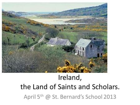 Ireland, the Land of Saints and Scholars. April 5 St. Bernard's School 2013.