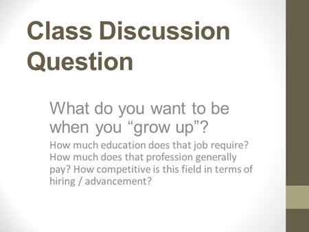 "Class Discussion Question What do you want to be when you ""grow up""? How much education does that job require? How much does that profession generally."
