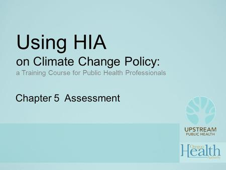 Using HIA on Climate Change Policy: a Training Course for Public Health Professionals Chapter 5 Assessment.