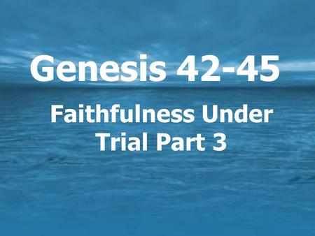Genesis 42-45 Faithfulness Under Trial Part 3. Joseph's Life in Egypt  13 years of hardship  God was with him.