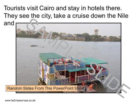 Www.ks1resources.co.uk Tourists visit Cairo and stay in hotels there. They see the city, take a cruise down the Nile and …… SAMPLE SLIDE Random Slides.