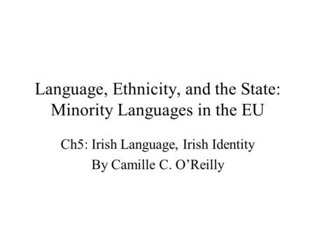 Language, Ethnicity, and the State: Minority Languages in the EU Ch5: Irish Language, Irish Identity By Camille C. O'Reilly.