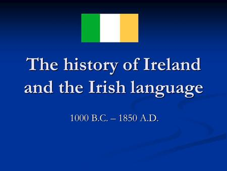 The history of Ireland and the Irish language 1000 B.C. – 1850 A.D.