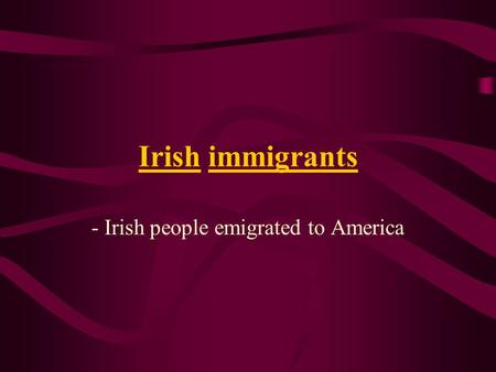 Irish immigrants - Irish people emigrated to America.