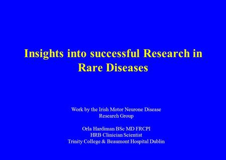 Insights into successful Research in Rare Diseases Work by the Irish Motor Neurone Disease Research Group Orla Hardiman BSc MD FRCPI HRB Clinician Scientist.