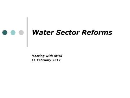 Water Sector Reforms Meeting with AMAI 11 February 2012.