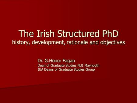 The Irish Structured PhD history, development, rationale and objectives Dr. G.Honor Fagan Dean of Graduate Studies NUI Maynooth IUA Deans of Graduate Studies.