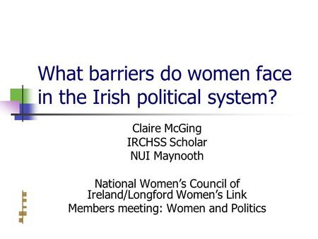 What barriers do women face in the Irish political system? Claire McGing IRCHSS Scholar NUI Maynooth National Women's Council of Ireland/Longford Women's.
