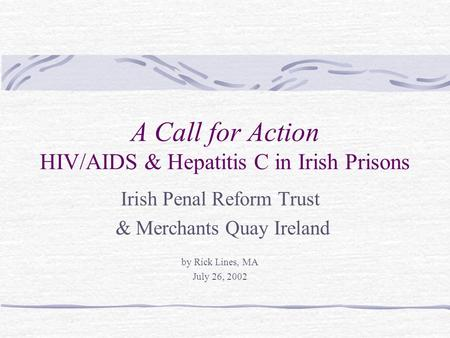 A Call for Action HIV/AIDS & Hepatitis C in Irish Prisons Irish Penal Reform Trust & Merchants Quay Ireland by Rick Lines, MA July 26, 2002.