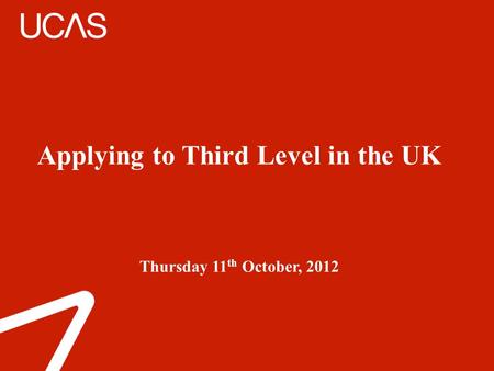 Applying to Third Level in the UK Thursday 11 th October, 2012.