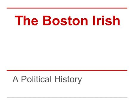 The Boston Irish A Political History. Pre 1845 Immigration and Conditions Small numbers of Irish came to Boston Pre-1840s mostly Scotch Irish (Irish of.