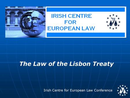 Irish Centre for European Law Conference The Law of the Lisbon Treaty.