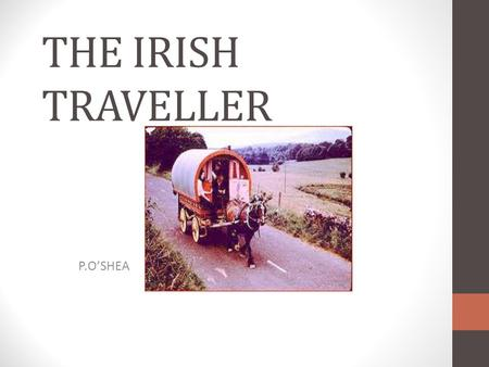 THE IRISH TRAVELLER P.O'SHEA ORIGINS It was said that Travellers were people who were thrown off their land by Oliver Cromwell in the 1600's or who left.
