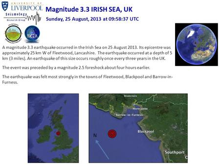 A magnitude 3.3 earthquake occurred in the Irish Sea on 25 August 2013. Its epicentre was approximately 25 km W of Fleetwood, Lancashire. The earthquake.