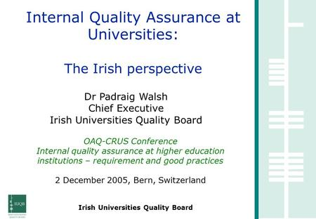 Irish Universities Quality Board Internal Quality Assurance at Universities: The Irish perspective Dr Padraig Walsh Chief Executive Irish Universities.