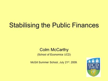 Stabilising the Public Finances Colm McCarthy (School of Economics UCD) McGill Summer School, July 21 st. 2009.