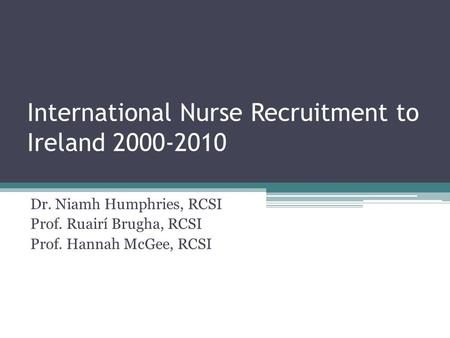 International Nurse Recruitment to Ireland 2000-2010 Dr. Niamh Humphries, RCSI Prof. Ruairí Brugha, RCSI Prof. Hannah McGee, RCSI.