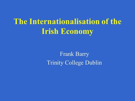 The Internationalisation of the Irish Economy Frank Barry Trinity College Dublin.