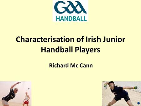 Characterisation <strong>of</strong> Irish Junior Handball Players Richard Mc Cann.