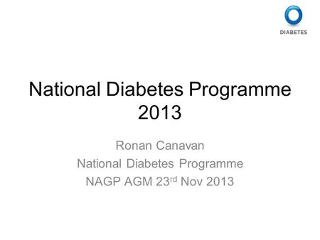 National Diabetes Programme 2013 Ronan Canavan National Diabetes Programme NAGP AGM 23 rd Nov 2013.