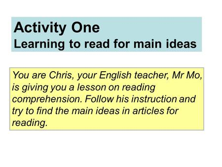 Activity One Learning to read for main ideas You are Chris, your English teacher, Mr Mo, is giving you a lesson on reading comprehension. Follow his instruction.