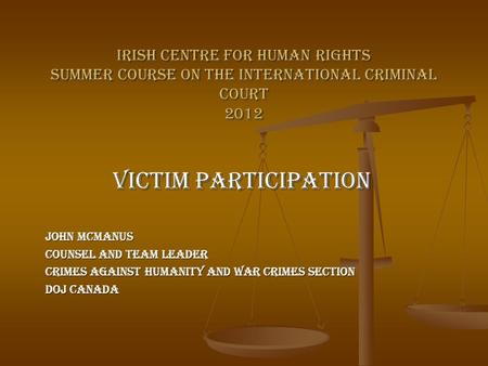 Irish Centre for Human Rights Summer Course on the International Criminal Court 2012 Victim Participation John McManus Counsel and Team Leader Crimes Against.