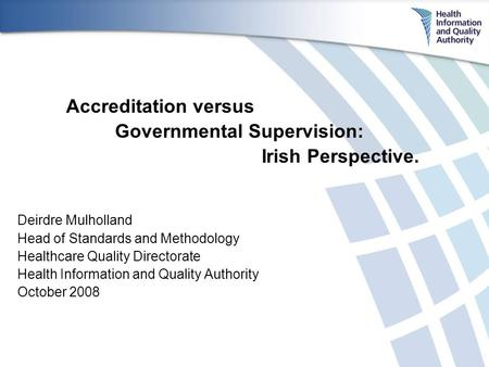 Accreditation versus Governmental Supervision: Irish Perspective. Deirdre Mulholland Head of Standards and Methodology Healthcare Quality Directorate Health.