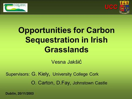 UCC Opportunities for Carbon Sequestration in Irish Grasslands Vesna Jakši ć Supervisors: G. Kiely, University College Cork O. Carton, D.Fay, Johnstown.