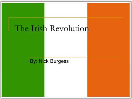 The Irish Revolution By: Nick Burgess. About the Revolution The term Irish Revolution refers to the period 1912-1922 when Ireland (Southern) gained independence.