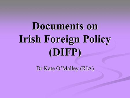 Documents on Irish Foreign Policy (DIFP) Dr Kate O'Malley (RIA)